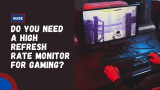 Do You Need a High Refresh Rate Monitor for Gaming? Guide