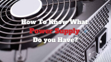 2 Easy Ways to Know What Power Supply do You Have